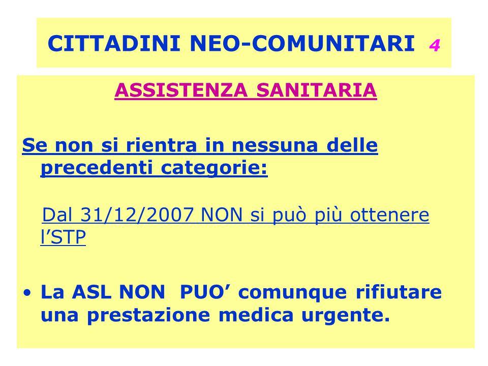 CITTADINI NEO-COMUNITARI 4 ASSISTENZA SANITARIA Se non si rientra in nessuna delle precedenti categorie: Dal 31/12/2007 NON si può più ottenere l'STP La ASL NON PUO' comunque rifiutare una prestazione medica urgente.