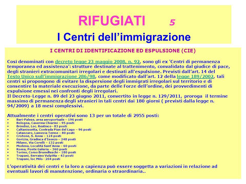 RIFUGIATI 5 I Centri dell'immigrazione I CENTRI DI IDENTIFICAZIONE ED ESPULSIONE (CIE) Così denominati con decreto legge 23 maggio 2008, n.
