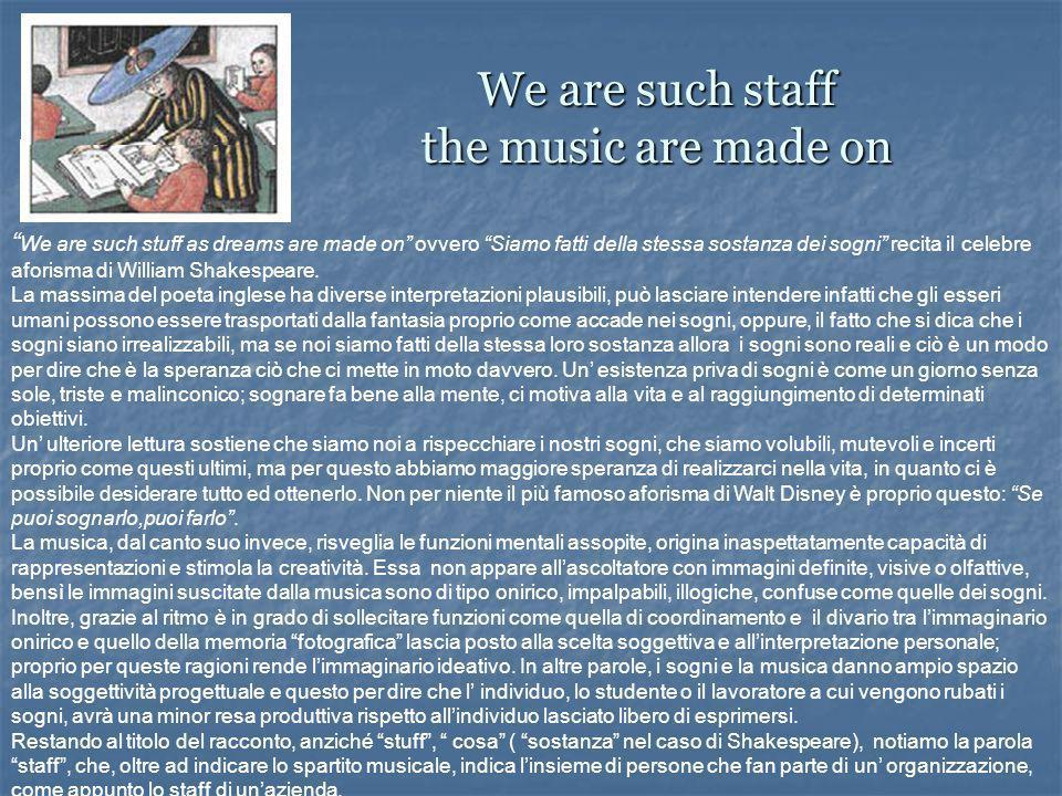 We are such staff the music are made on We are such stuff as dreams are made on ovvero Siamo fatti della stessa sostanza dei sogni recita il celebre aforisma di William Shakespeare.