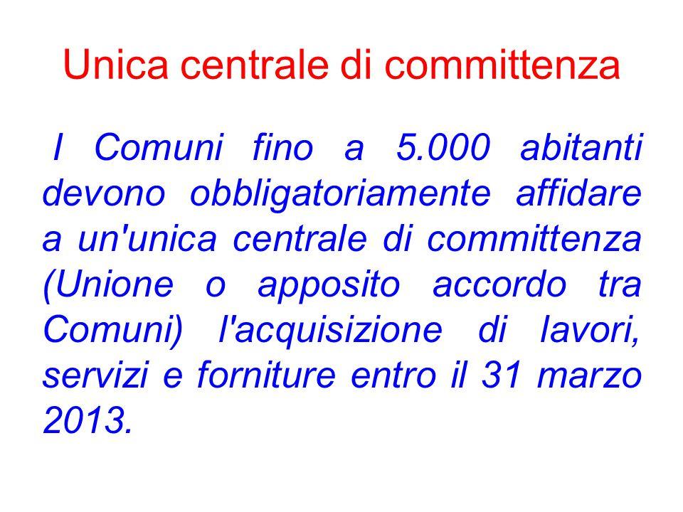 Unica centrale di committenza I Comuni fino a 5.000 abitanti devono obbligatoriamente affidare a un unica centrale di committenza (Unione o apposito accordo tra Comuni) l acquisizione di lavori, servizi e forniture entro il 31 marzo 2013.