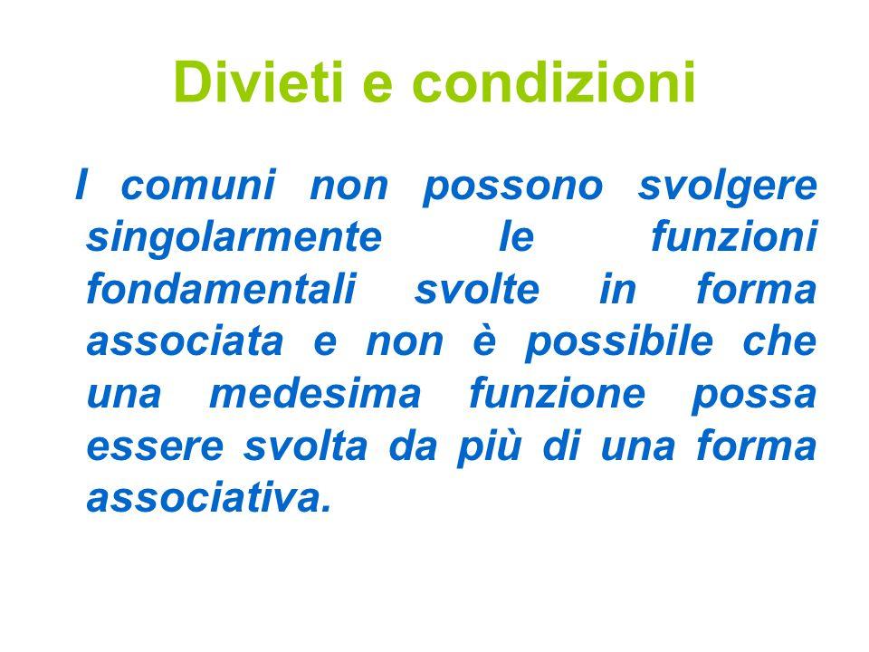 Divieti e condizioni I comuni non possono svolgere singolarmente le funzioni fondamentali svolte in forma associata e non è possibile che una medesima funzione possa essere svolta da più di una forma associativa.