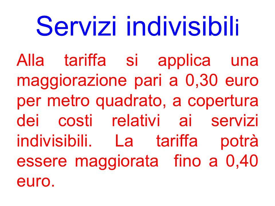 Servizi indivisibil i Alla tariffa si applica una maggiorazione pari a 0,30 euro per metro quadrato, a copertura dei costi relativi ai servizi indivisibili.