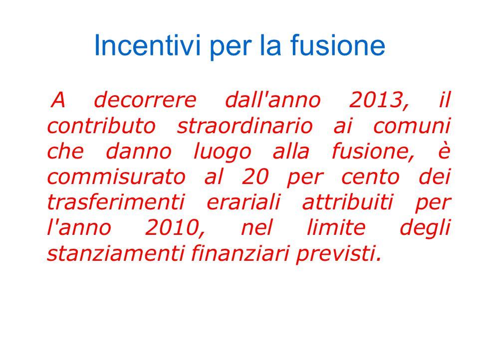 Incentivi per la fusione A decorrere dall anno 2013, il contributo straordinario ai comuni che danno luogo alla fusione, è commisurato al 20 per cento dei trasferimenti erariali attribuiti per l anno 2010, nel limite degli stanziamenti finanziari previsti.