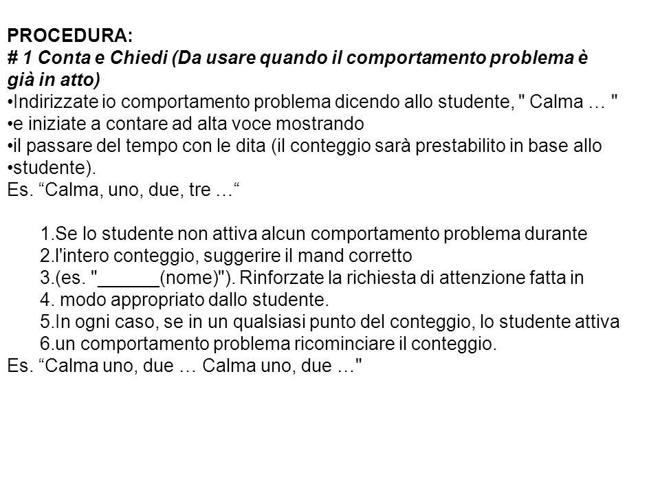 PROCEDURA: # 1 Conta e Chiedi (Da usare quando il comportamento problema è già in atto) Indirizzate io comportamento problema dicendo allo studente,