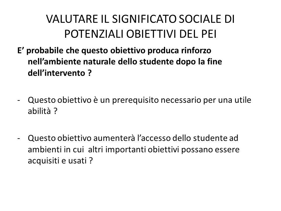VALUTARE IL SIGNIFICATO SOCIALE DI POTENZIALI OBIETTIVI DEL PEI E' probabile che questo obiettivo produca rinforzo nell'ambiente naturale dello studen