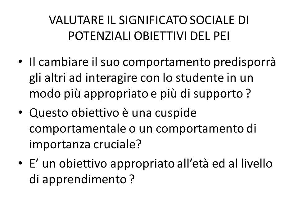 VALUTARE IL SIGNIFICATO SOCIALE DI POTENZIALI OBIETTIVI DEL PEI Il cambiare il suo comportamento predisporrà gli altri ad interagire con lo studente i