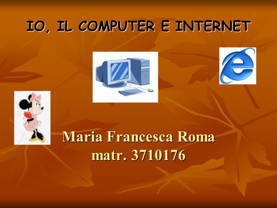 IO, IL COMPUTER E INTERNET Maria Francesca Roma matr. 3710176