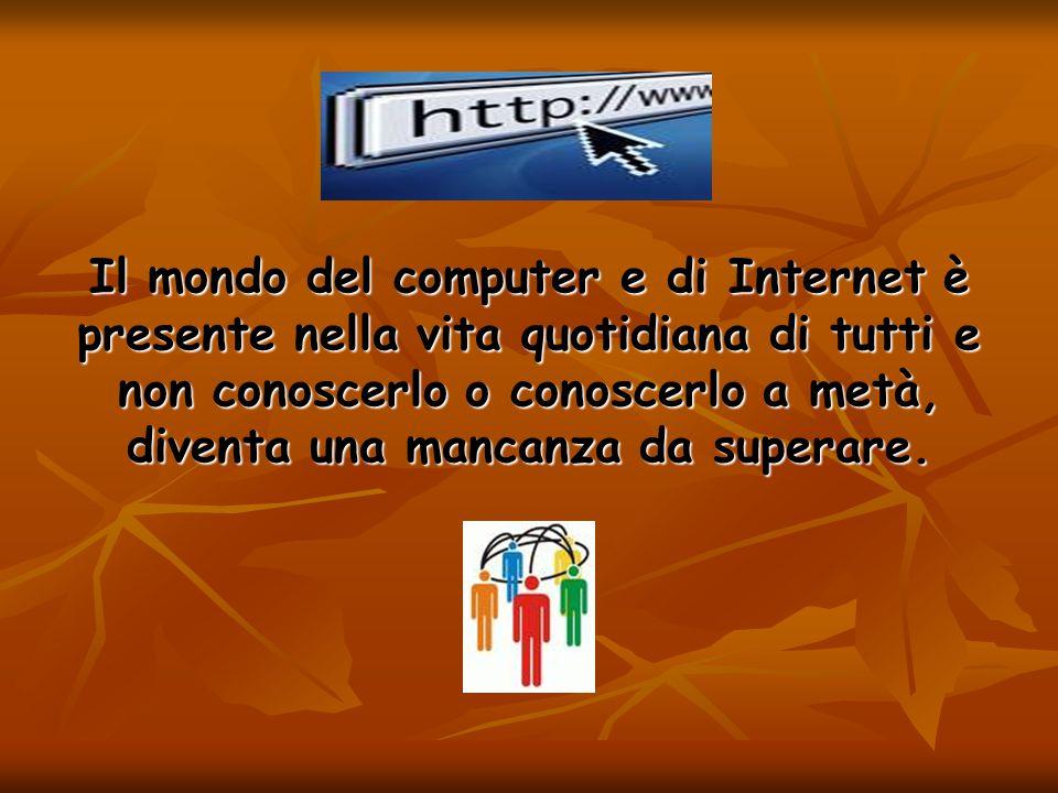 Il mondo del computer e di Internet è presente nella vita quotidiana di tutti e non conoscerlo o conoscerlo a metà, diventa una mancanza da superare.