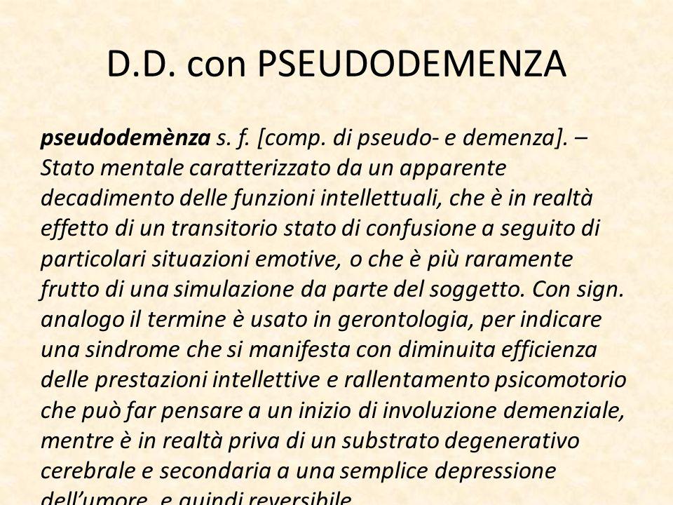 D.D. con PSEUDODEMENZA pseudodemènza s. f. [comp. di pseudo- e demenza]. – Stato mentale caratterizzato da un apparente decadimento delle funzioni int