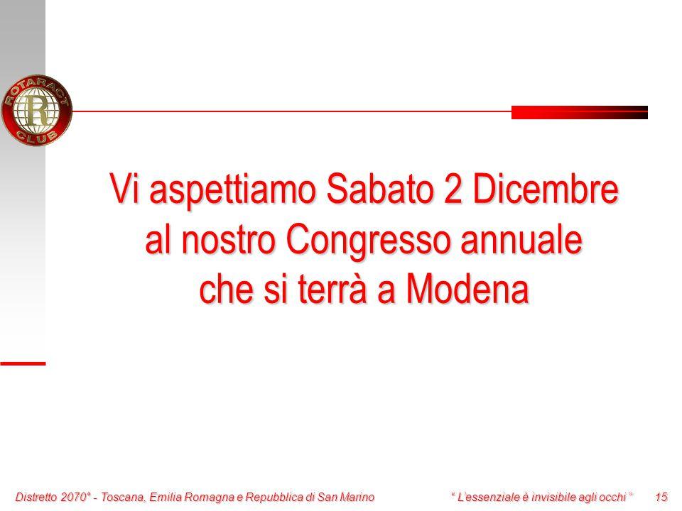 Distretto 2070° - Toscana, Emilia Romagna e Repubblica di San Marino 15 L'essenziale è invisibile agli occhi Vi aspettiamo Sabato 2 Dicembre al nostro Congresso annuale che si terrà a Modena