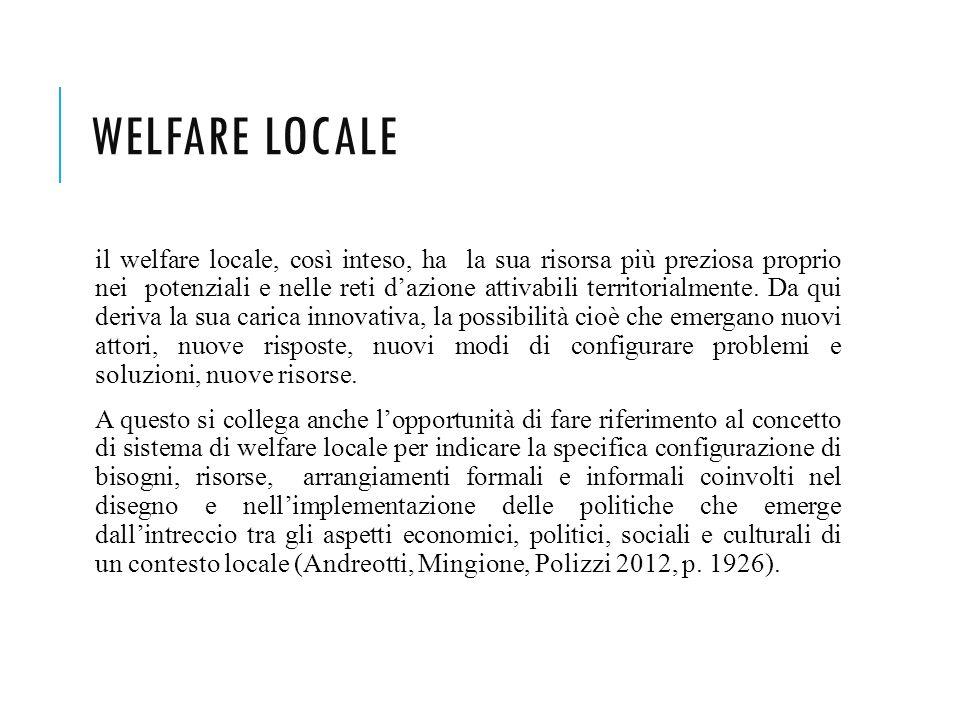 WELFARE LOCALE il welfare locale, così inteso, ha la sua risorsa più preziosa proprio nei potenziali e nelle reti d'azione attivabili territorialmente