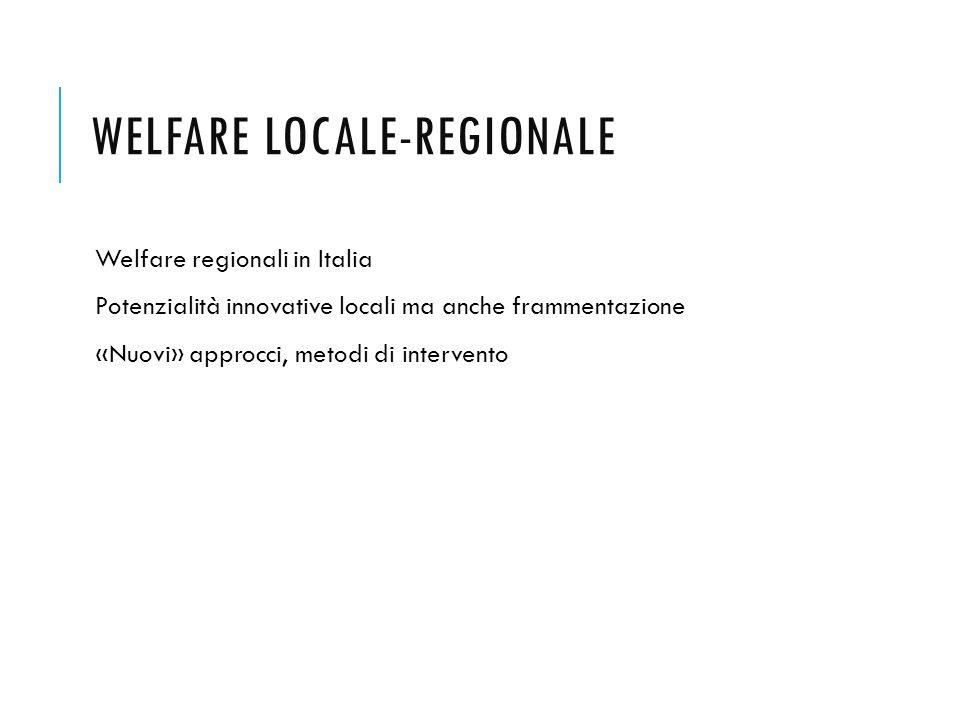 WELFARE LOCALE-REGIONALE Welfare regionali in Italia Potenzialità innovative locali ma anche frammentazione «Nuovi» approcci, metodi di intervento