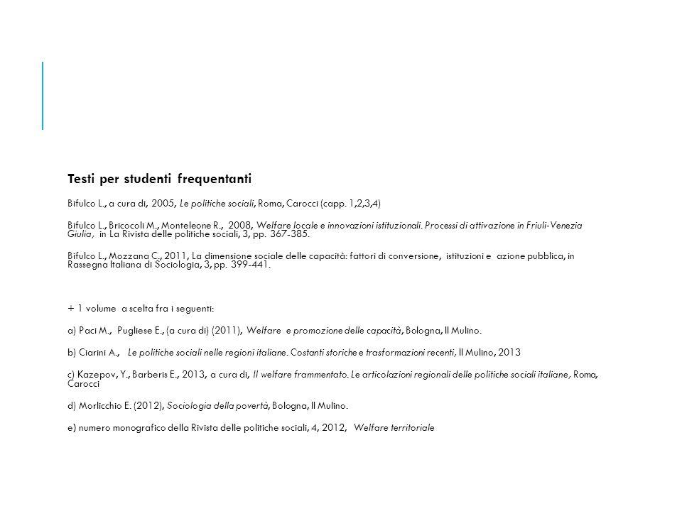 Testi per studenti frequentanti Bifulco L., a cura di, 2005, Le politiche sociali, Roma, Carocci (capp. 1,2,3,4) Bifulco L., Bricocoli M., Monteleone