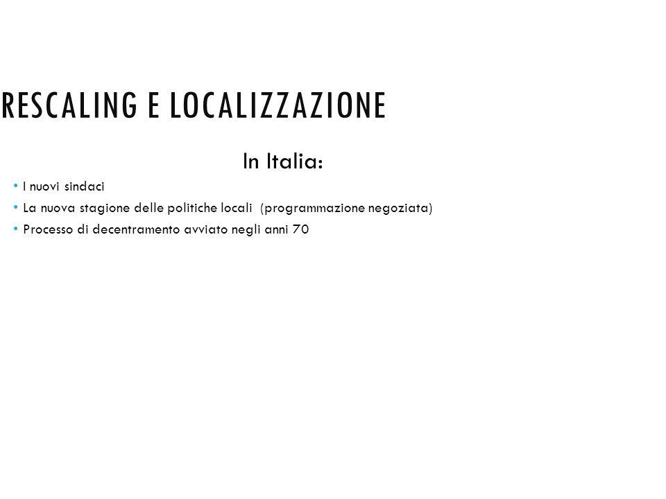 RESCALING E LOCALIZZAZIONE In Italia: I nuovi sindaci La nuova stagione delle politiche locali (programmazione negoziata) Processo di decentramento av