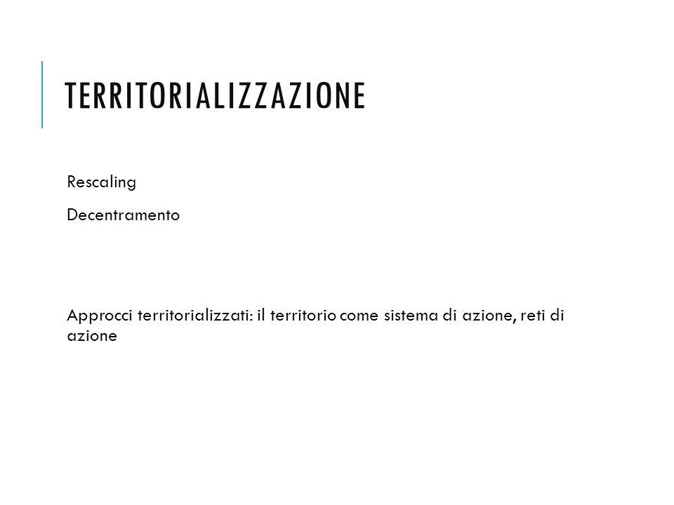 TERRITORIALIZZAZIONE Rescaling Decentramento Approcci territorializzati: il territorio come sistema di azione, reti di azione