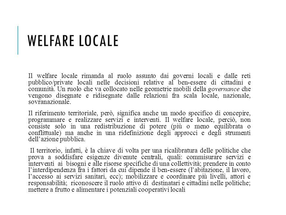 WELFARE LOCALE Il welfare locale rimanda al ruolo assunto dai governi locali e dalle reti pubblico/private locali nelle decisioni relative al ben-esse