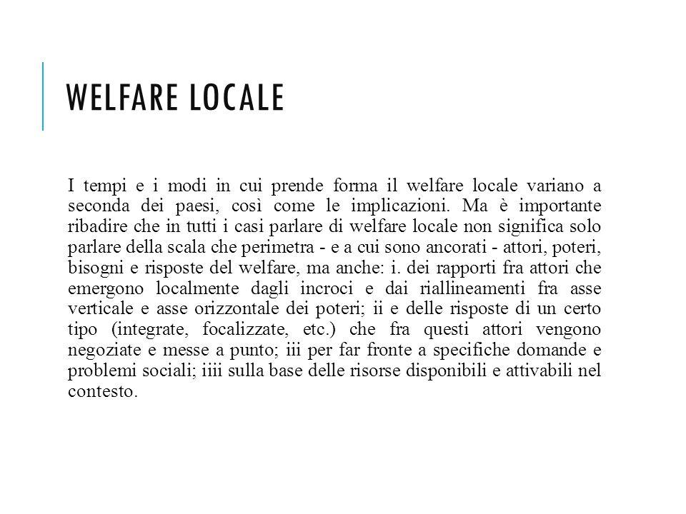 WELFARE LOCALE I tempi e i modi in cui prende forma il welfare locale variano a seconda dei paesi, così come le implicazioni. Ma è importante ribadire