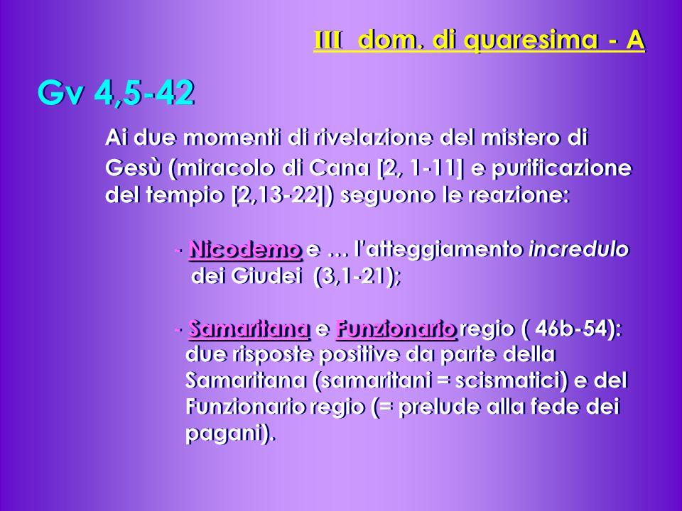 Gv 4,5-42 Ai due momenti di rivelazione del mistero di Gesù (miracolo di Cana [2, 1-11] e purificazione del tempio [2,13-22]) seguono le reazione: Nicodemo - Nicodemo e … l'atteggiamento incredulo dei Giudei (3,1-21); SamaritanaFunzionario - Samaritana e Funzionario regio ( 46b-54): due risposte positive da parte della Samaritana (samaritani = scismatici) e del Funzionario regio (= prelude alla fede dei pagani).