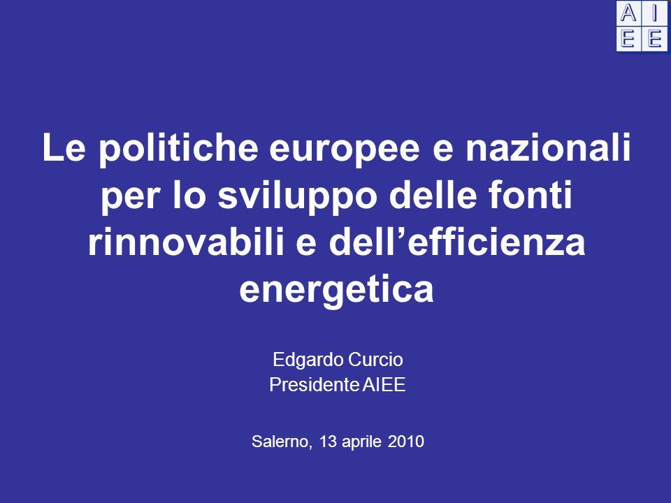 Le politiche europee e nazionali per lo sviluppo delle fonti rinnovabili e dell'efficienza energetica Edgardo Curcio Presidente AIEE Salerno, 13 aprile 2010