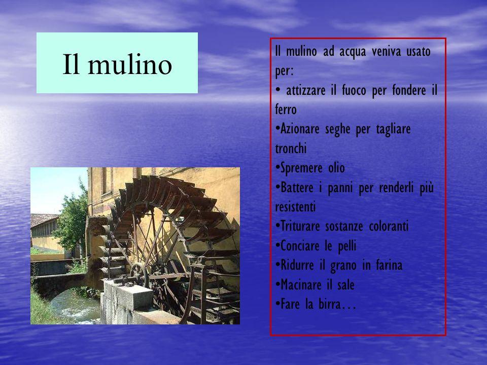 Il mulino Il mulino ad acqua veniva usato per: attizzare il fuoco per fondere il ferro Azionare seghe per tagliare tronchi Spremere olio Battere i pan