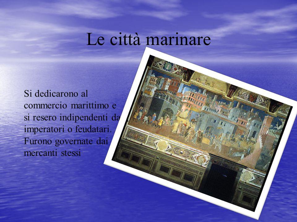 Le città marinare Si dedicarono al commercio marittimo e si resero indipendenti da imperatori o feudatari. Furono governate dai mercanti stessi
