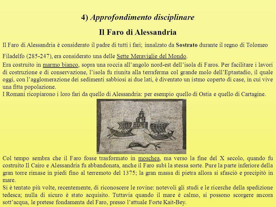 4) Approfondimento disciplinare Il Faro di Alessandria Il Faro di Alessandria è considerato il padre di tutti i fari; innalzato da Sostrato durante il regno di Tolomeo Filadelfo (285-247), era considerato una delle Sette Meraviglie del Mondo.