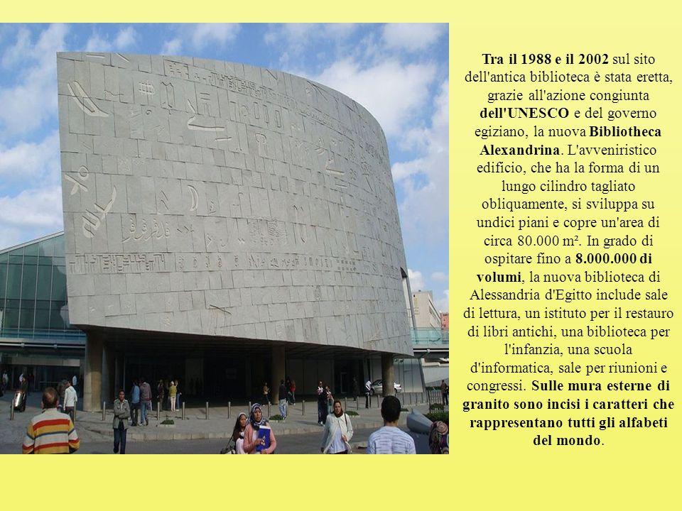 Tra il 1988 e il 2002 sul sito dell antica biblioteca è stata eretta, grazie all azione congiunta dell UNESCO e del governo egiziano, la nuova Bibliotheca Alexandrina.