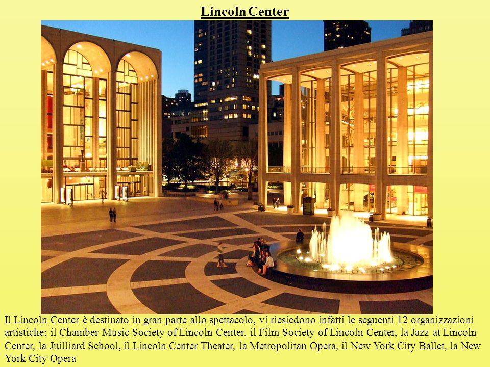 Lincoln Center Il Lincoln Center è destinato in gran parte allo spettacolo, vi riesiedono infatti le seguenti 12 organizzazioni artistiche: il Chamber Music Society of Lincoln Center, il Film Society of Lincoln Center, la Jazz at Lincoln Center, la Juilliard School, il Lincoln Center Theater, la Metropolitan Opera, il New York City Ballet, la New York City Opera