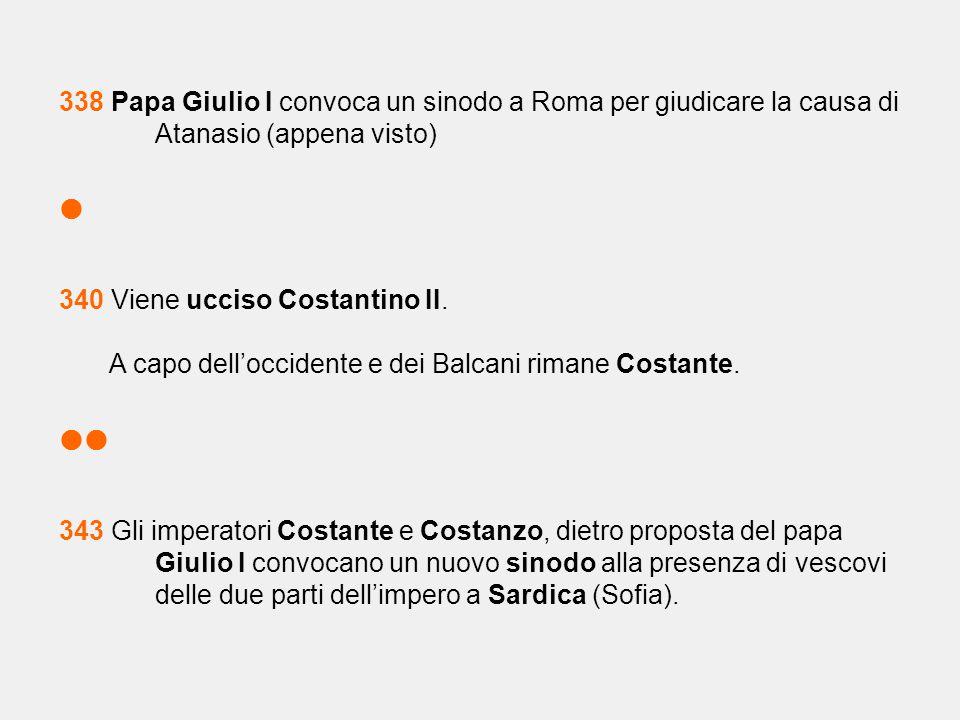 338 Papa Giulio I convoca un sinodo a Roma per giudicare la causa di Atanasio (appena visto)  340 Viene ucciso Costantino II. A capo dell'occidente e
