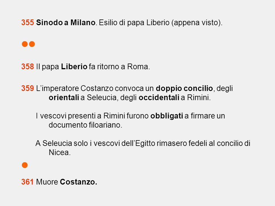 355 Sinodo a Milano. Esilio di papa Liberio (appena visto).  358 Il papa Liberio fa ritorno a Roma. 359 L'imperatore Costanzo convoca un doppio conc