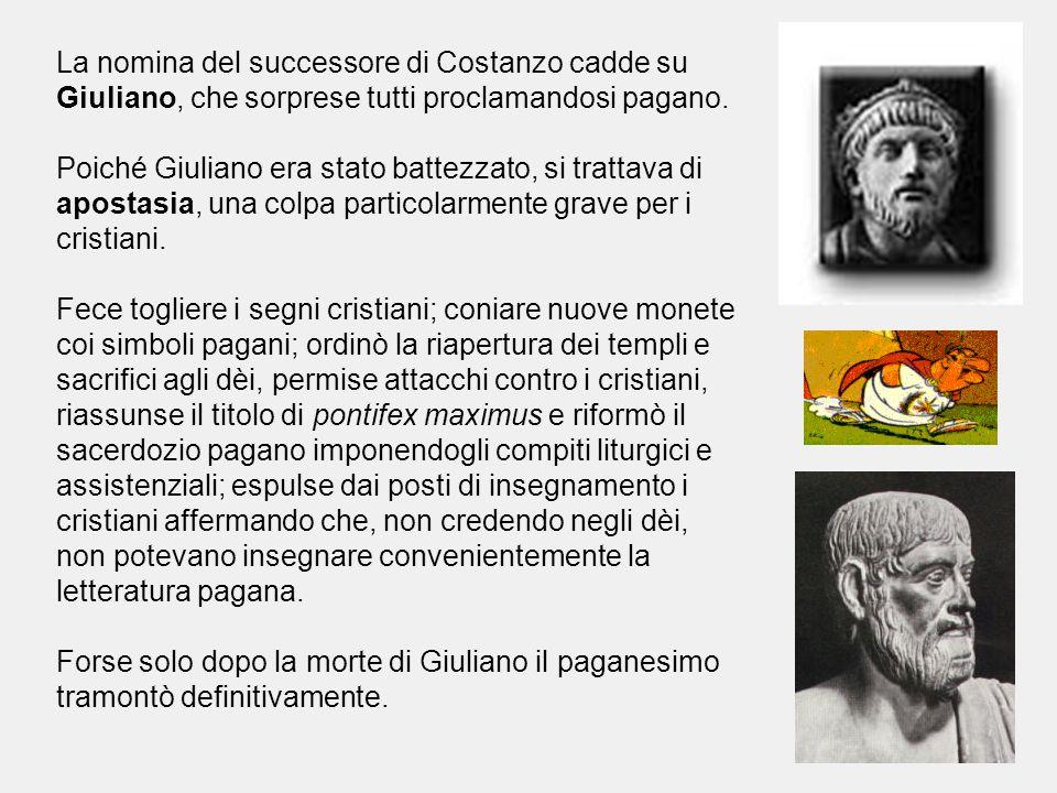 La nomina del successore di Costanzo cadde su Giuliano, che sorprese tutti proclamandosi pagano. Poiché Giuliano era stato battezzato, si trattava di