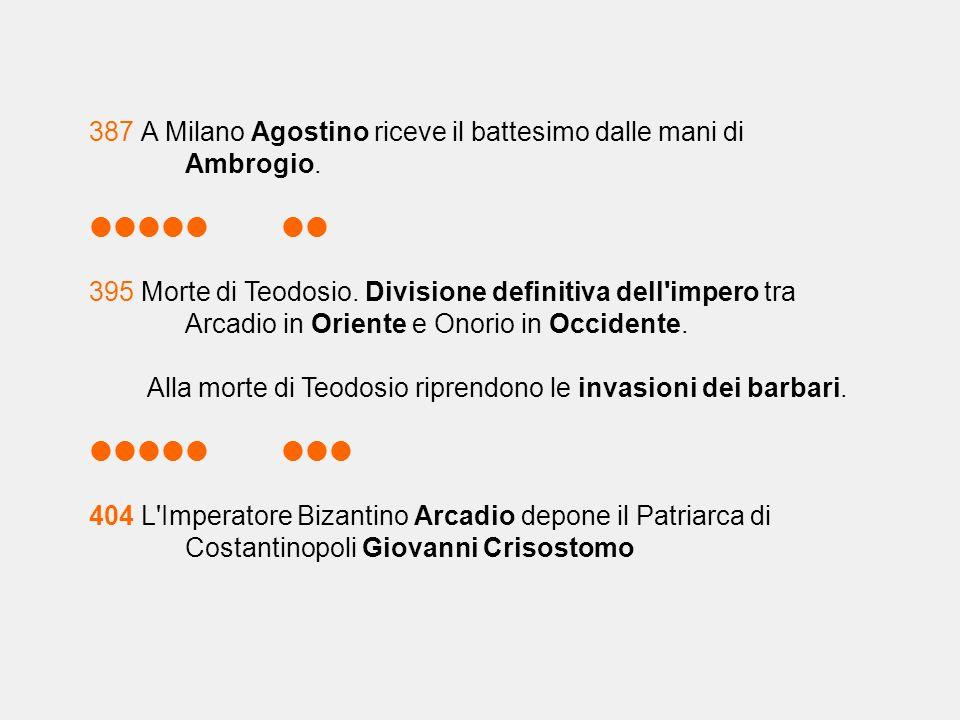 387 A Milano Agostino riceve il battesimo dalle mani di Ambrogio.  395 Morte di Teodosio. Divisione definitiva dell'impero tra Arcadio in Orien