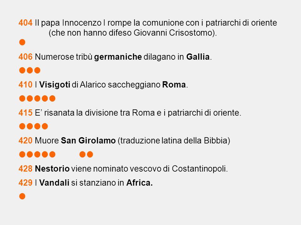 404 Il papa Innocenzo I rompe la comunione con i patriarchi di oriente (che non hanno difeso Giovanni Crisostomo).  406 Numerose tribù germaniche dil
