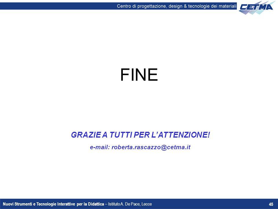 Nuovi Strumenti e Tecnologie Interattive per la Didattica – Istituto A. De Pace, Lecce 45 FINE GRAZIE A TUTTI PER L'ATTENZIONE! e-mail: roberta.rascaz