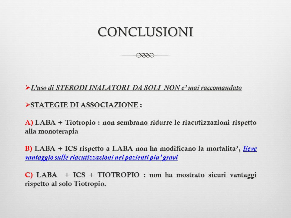 CONCLUSIONI  L'uso di STERODI INALATORI DA SOLI NON e' mai raccomandato  STATEGIE DI ASSOCIAZIONE : A) LABA + Tiotropio : non sembrano ridurre le ri