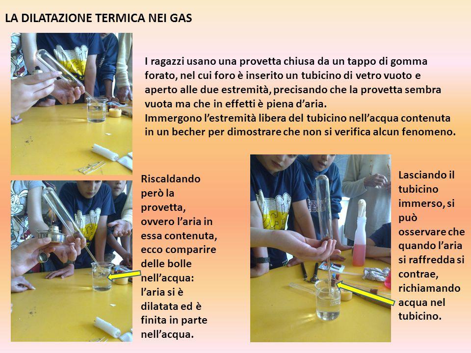 LA DILATAZIONE TERMICA NEI GAS I ragazzi usano una provetta chiusa da un tappo di gomma forato, nel cui foro è inserito un tubicino di vetro vuoto e a