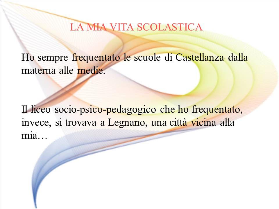 LA MIA VITA SCOLASTICA Ho sempre frequentato le scuole di Castellanza dalla materna alle medie. Il liceo socio-psico-pedagogico che ho frequentato, in