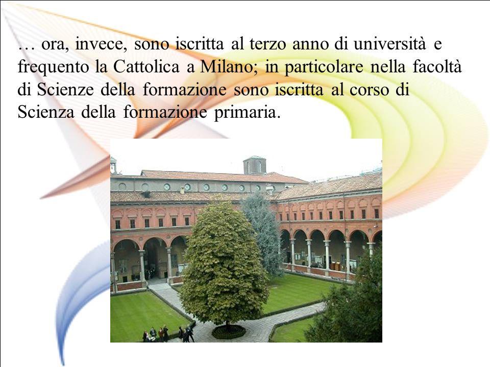… ora, invece, sono iscritta al terzo anno di università e frequento la Cattolica a Milano; in particolare nella facoltà di Scienze della formazione s