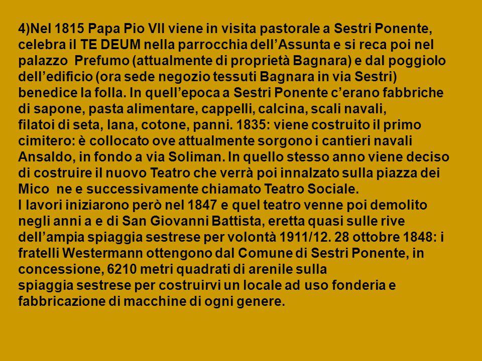 4)Nel 1815 Papa Pio VII viene in visita pastorale a Sestri Ponente, celebra il TE DEUM nella parrocchia dell'Assunta e si reca poi nel palazzo Prefumo (attualmente di proprietà Bagnara) e dal poggiolo dell'edificio (ora sede negozio tessuti Bagnara in via Sestri) benedice la folla.