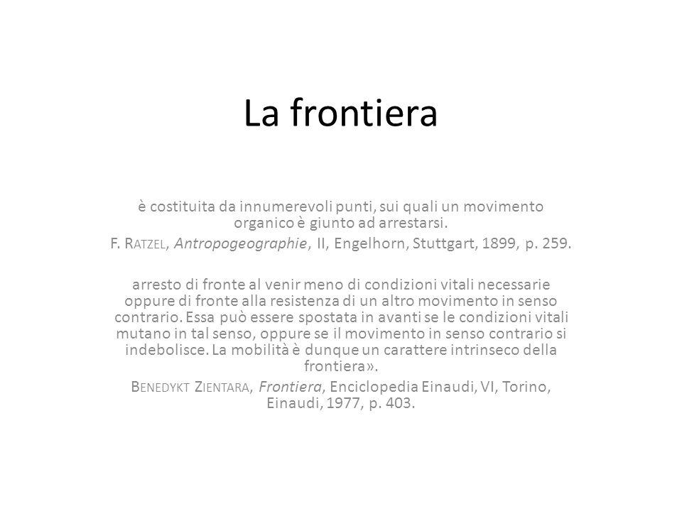La frontiera è costituita da innumerevoli punti, sui quali un movimento organico è giunto ad arrestarsi. F. R ATZEL, Antropogeographie, II, Engelhorn,