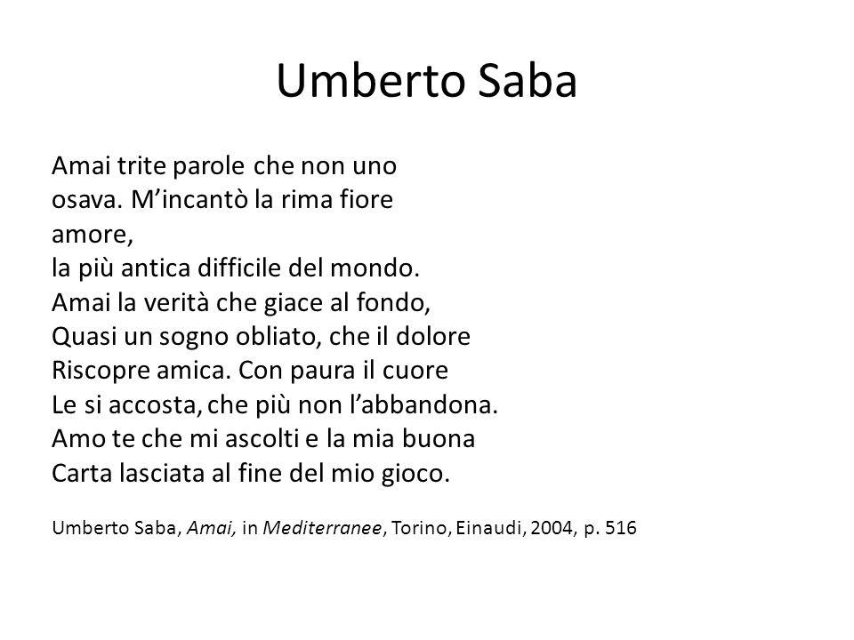 Umberto Saba Amai trite parole che non uno osava. M'incantò la rima fiore amore, la più antica difficile del mondo. Amai la verità che giace al fondo,