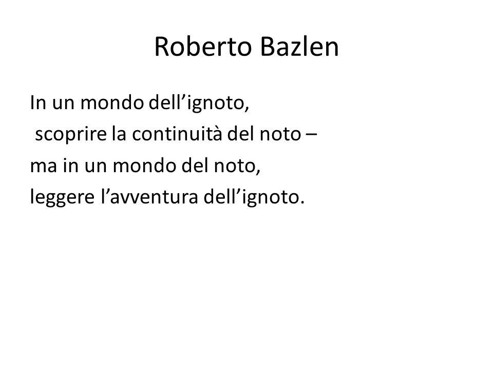 Roberto Bazlen In un mondo dell'ignoto, scoprire la continuità del noto – ma in un mondo del noto, leggere l'avventura dell'ignoto.