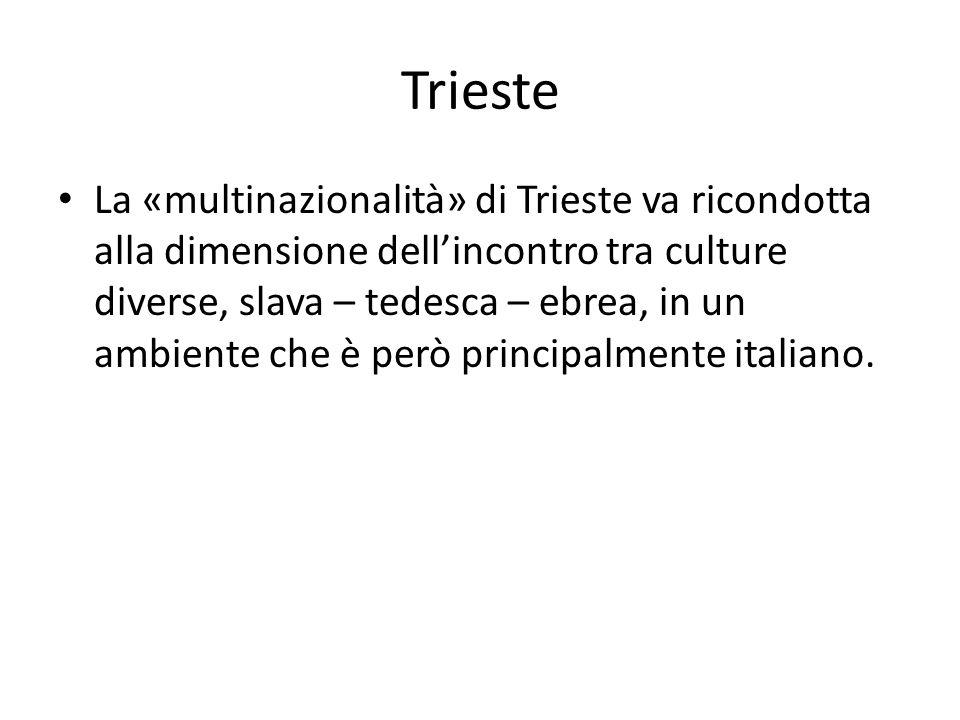 Trieste La «multinazionalità» di Trieste va ricondotta alla dimensione dell'incontro tra culture diverse, slava – tedesca – ebrea, in un ambiente che