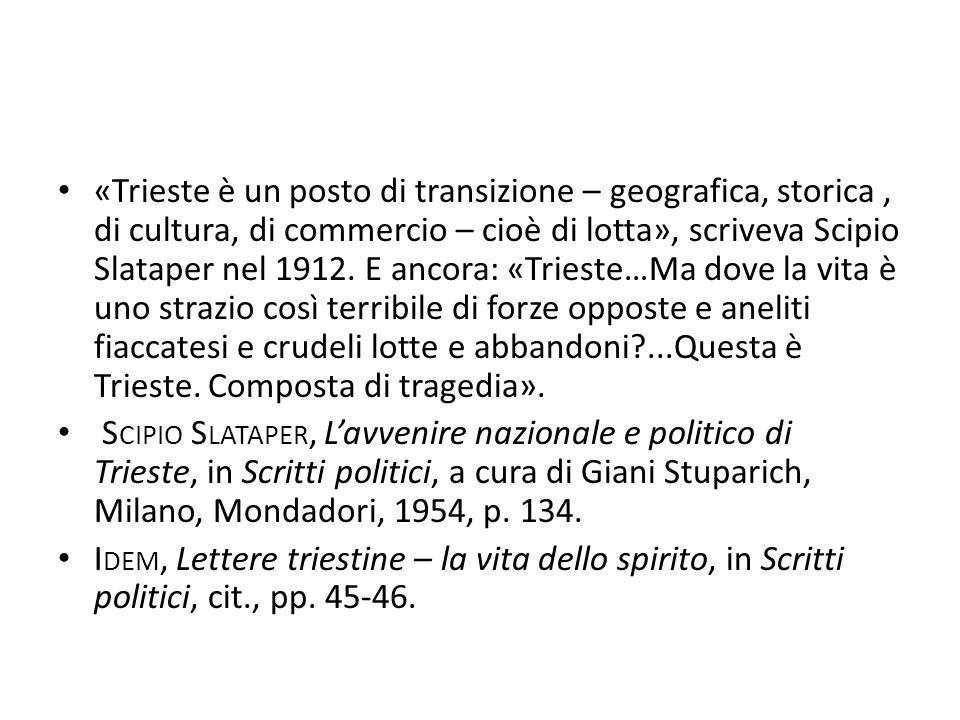 «Trieste è un posto di transizione – geografica, storica, di cultura, di commercio – cioè di lotta», scriveva Scipio Slataper nel 1912. E ancora: «Tri