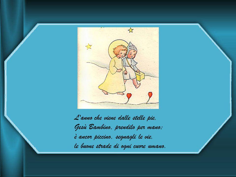 L anno che viene dalle stelle pie, Gesù Bambino, prendilo per mano; è ancor piccino, segnagli le vie, le buone strade di ogni cuore umano.
