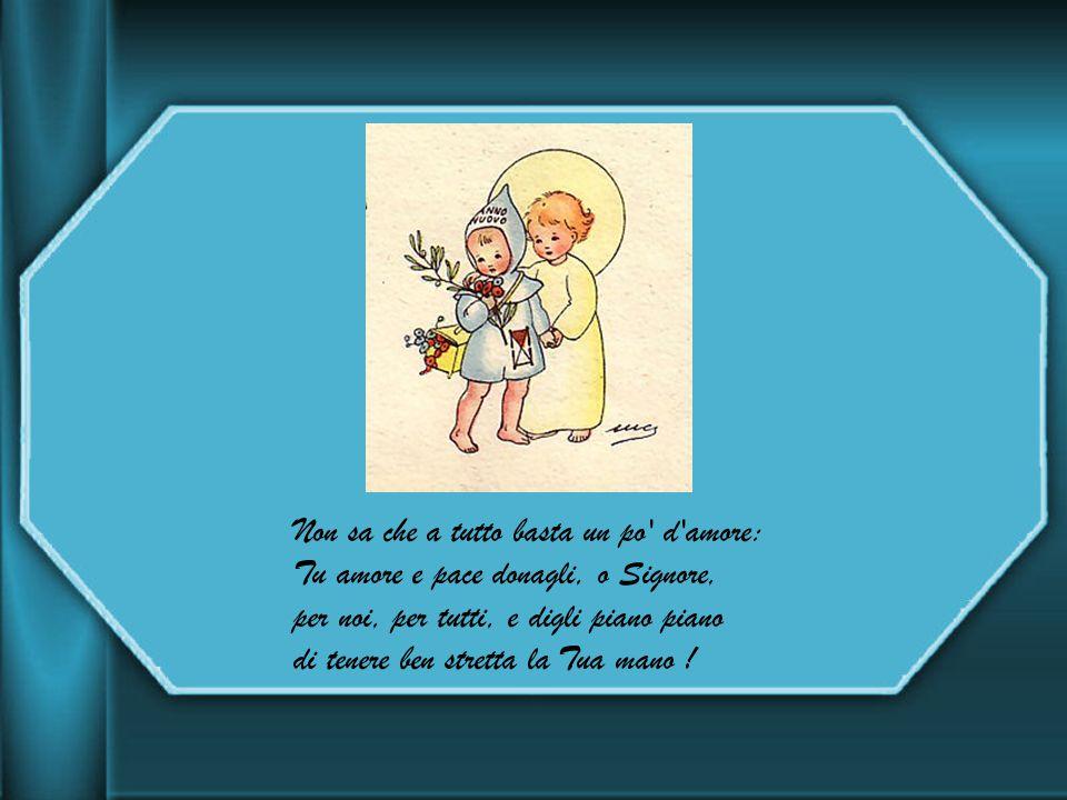 Non sa che a tutto basta un po d amore: Tu amore e pace donagli, o Signore, per noi, per tutti, e digli piano piano di tenere ben stretta la Tua mano !