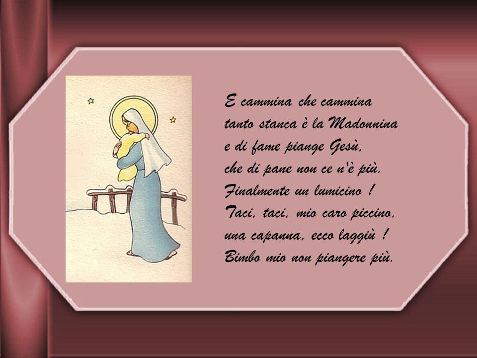 E cammina che cammina tanto stanca è la Madonnina e di fame piange Gesù, che di pane non ce n è più.