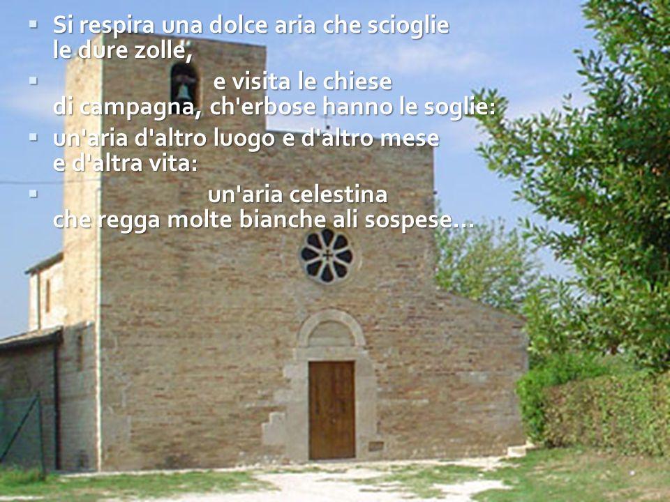  Si respira una dolce aria che scioglie le dure zolle,  e visita le chiese di campagna, ch'erbose hanno le soglie:  un'aria d'altro luogo e d'altro