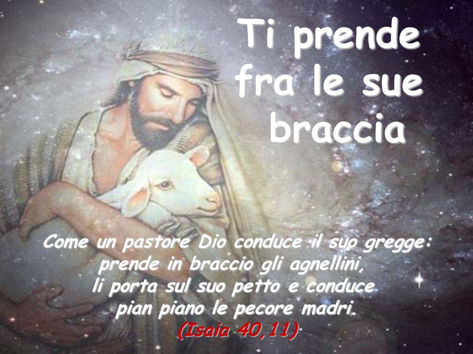 Ti prende fra le sue braccia Come un pastore Dio conduce il suo gregge: prende in braccio gli agnellini, li porta sul suo petto e conduce pian piano l