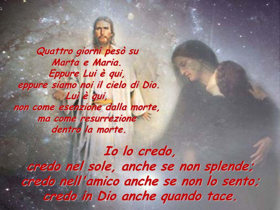 Quattro giorni pesò su Marta e Maria. Eppure Lui è qui, eppure siamo noi il cielo di Dio. Lui è qui, non come esenzione dalla morte, ma come resurrezi